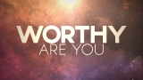 Worthy Are You