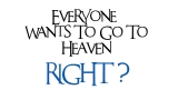 Everyone Wants To Go To Heaven