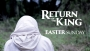Return of the King (Easter Sunday)