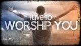 I Live to Worship You