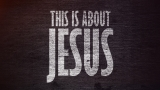 This Is About Jesus