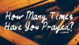 How Many Times Have You Prayed