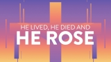 He Lived, He Died, He Rose