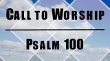 Call to Worship - Psalm 100