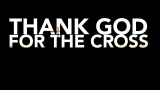 Thank God for the Cross