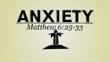 ANXIETY - Matthew 6:25-33