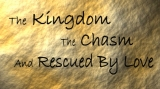 THE KINGDOM, THE CHASM & RESCUED BY LOVE