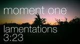 Moment One - Lamentations 3:23